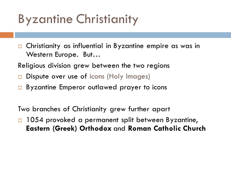 Byzantine Christianity  Christianity as influential in Byzantine empire as was in Western Europe. But… Religious division grew between the two region