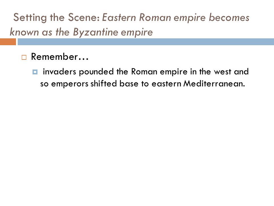 Setting the Scene: Eastern Roman empire becomes known as the Byzantine empire  Remember…  invaders pounded the Roman empire in the west and so emper