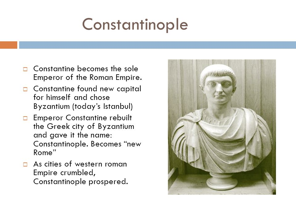 Constantinople  Constantine becomes the sole Emperor of the Roman Empire.  Constantine found new capital for himself and chose Byzantium (today's Is