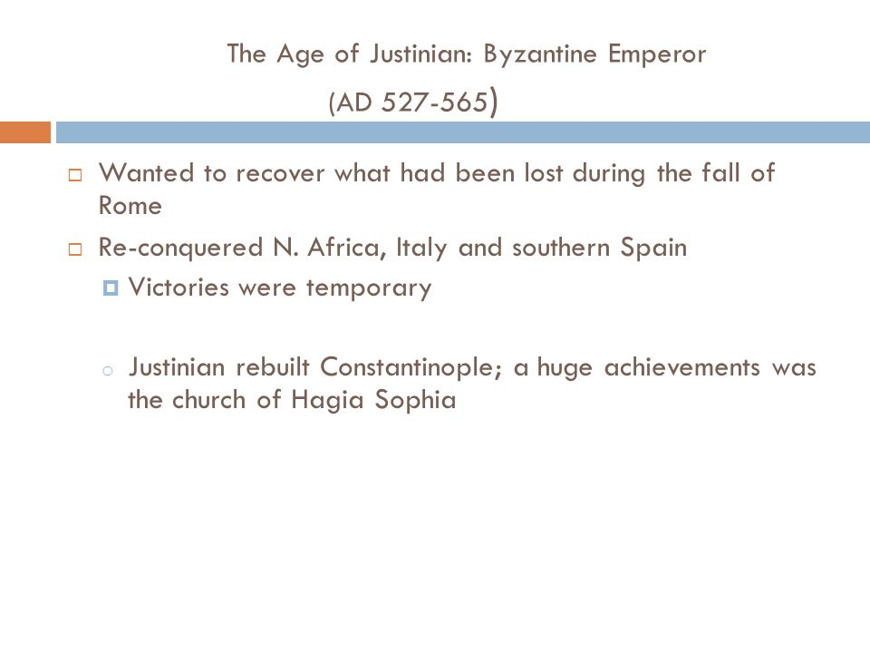 The Age of Justinian: Byzantine Emperor (AD 527-565 )  Wanted to recover what had been lost during the fall of Rome  Re-conquered N. Africa, Italy a