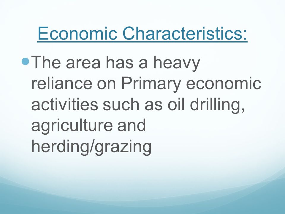 Economic Characteristics: The area has a heavy reliance on Primary economic activities such as oil drilling, agriculture and herding/grazing