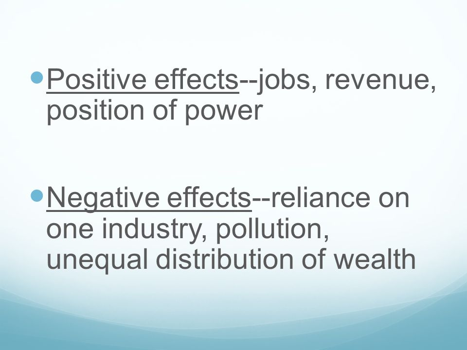 Positive effects--jobs, revenue, position of power Negative effects--reliance on one industry, pollution, unequal distribution of wealth