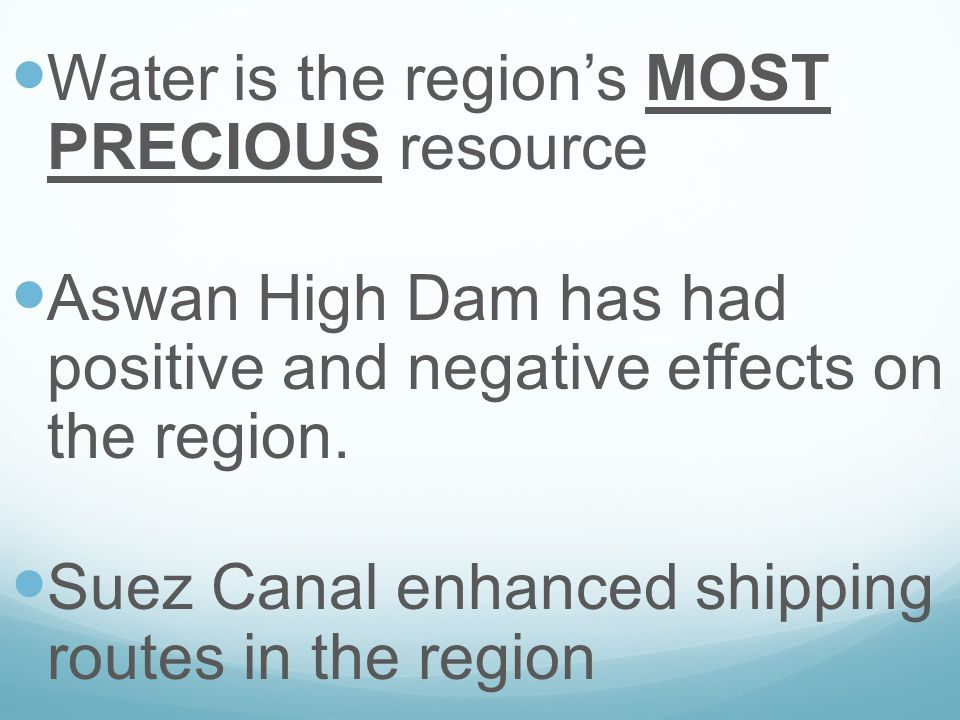 Water is the region's MOST PRECIOUS resource Aswan High Dam has had positive and negative effects on the region. Suez Canal enhanced shipping routes i