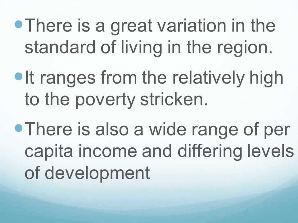 There is a great variation in the standard of living in the region. It ranges from the relatively high to the poverty stricken. There is also a wide r
