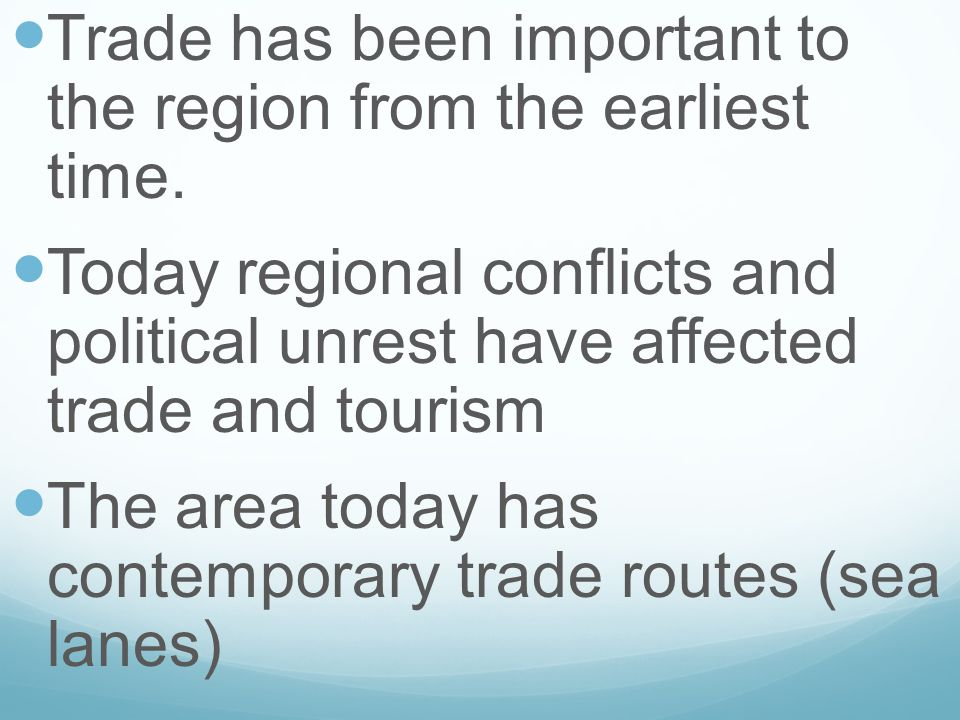 Trade has been important to the region from the earliest time. Today regional conflicts and political unrest have affected trade and tourism The area