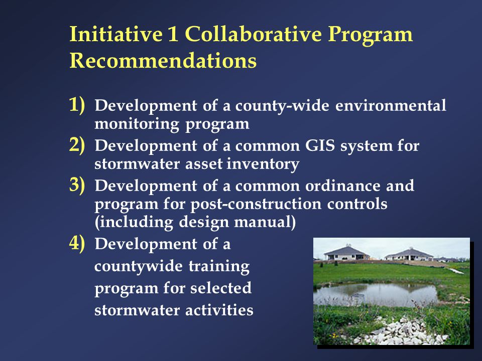 Initiative 1 Collaborative Program Recommendations 1) Development of a county-wide environmental monitoring program 2) Development of a common GIS sys