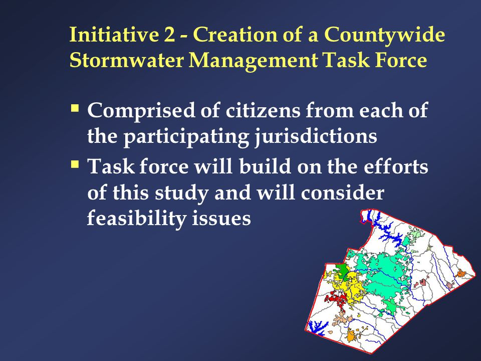 Initiative 2 - Creation of a Countywide Stormwater Management Task Force  Comprised of citizens from each of the participating jurisdictions  Task f