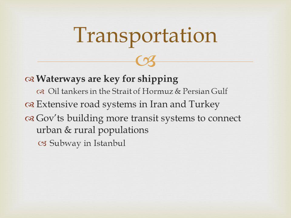  Transportation  Waterways are key for shipping  Oil tankers in the Strait of Hormuz & Persian Gulf  Extensive road systems in Iran and Turkey  G