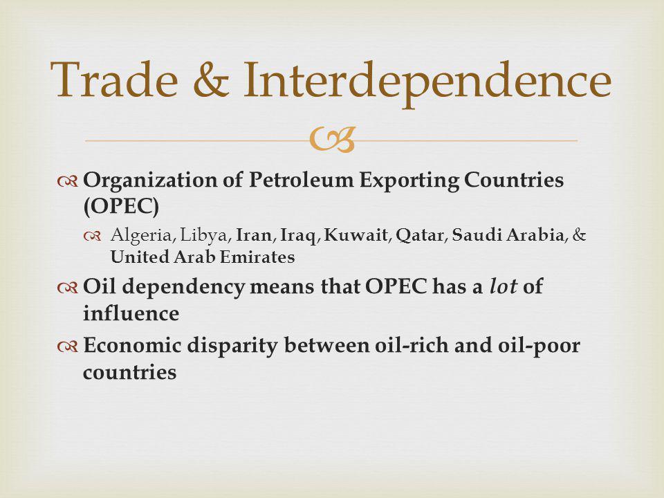  Trade & Interdependence  Organization of Petroleum Exporting Countries (OPEC)  Algeria, Libya, Iran, Iraq, Kuwait, Qatar, Saudi Arabia, & United A