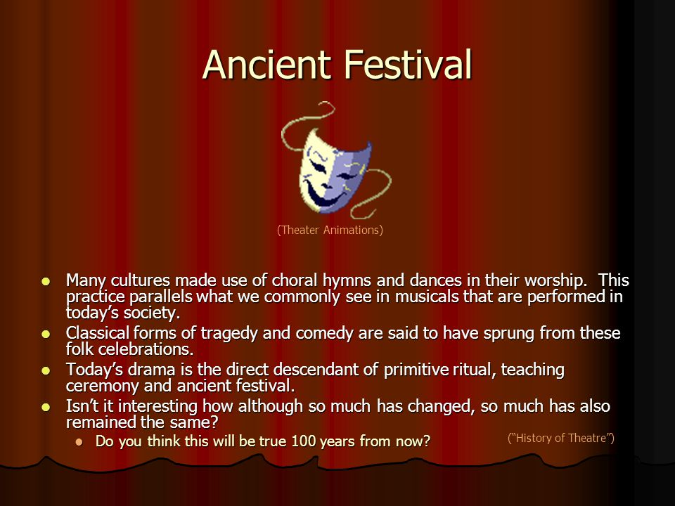 Ancient Festival Many cultures made use of choral hymns and dances in their worship. This practice parallels what we commonly see in musicals that are