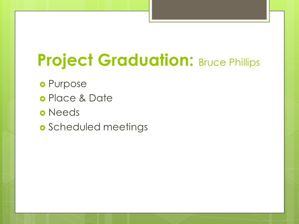 Project Graduation: Bruce Phillips  Purpose  Place & Date  Needs  Scheduled meetings