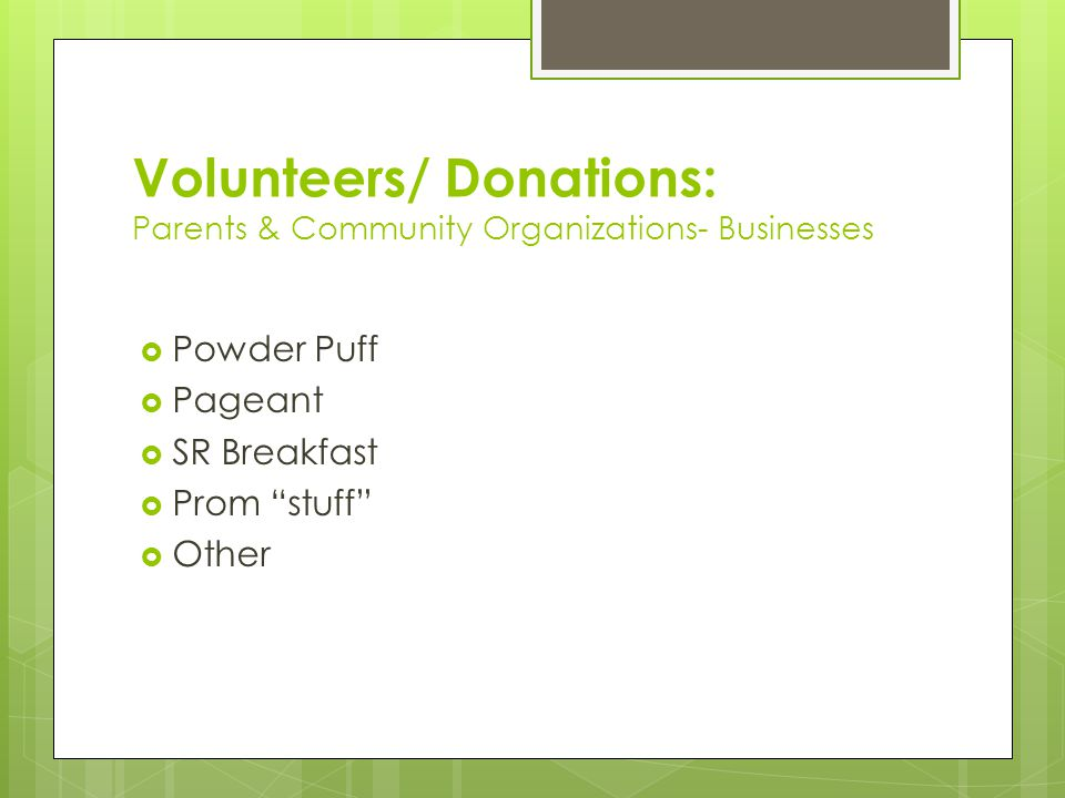 """Volunteers/ Donations: Parents & Community Organizations- Businesses  Powder Puff  Pageant  SR Breakfast  Prom """"stuff""""  Other"""