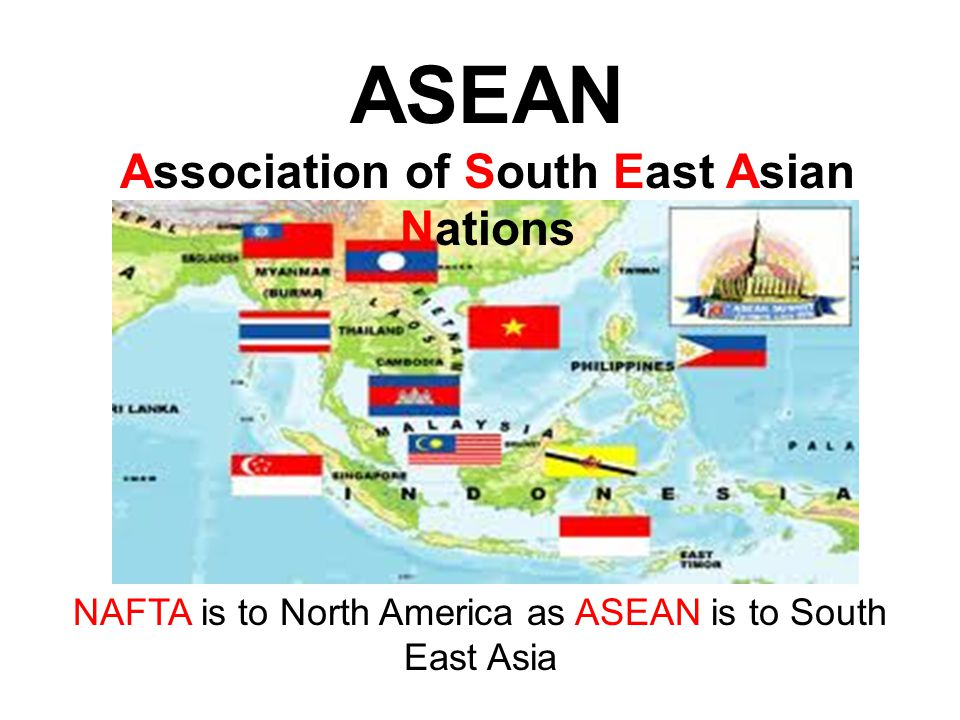 NAFTA is to North America as ASEAN is to South East Asia ASEAN Association of South East Asian Nations