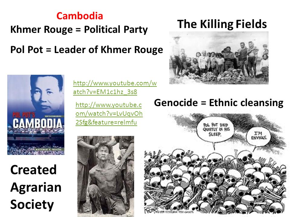 Cambodia Khmer Rouge = Political Party The Killing Fields Genocide = Ethnic cleansing Created Agrarian Society http://www.youtube.com/w atch?v=EM1c1hz