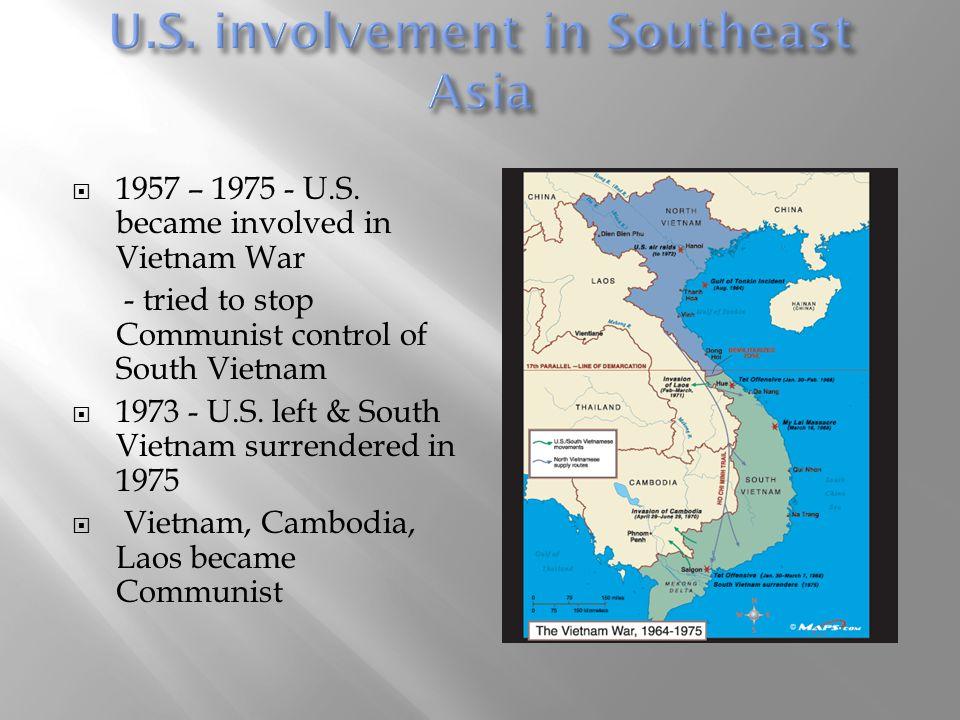  1957 – 1975 - U.S. became involved in Vietnam War - tried to stop Communist control of South Vietnam  1973 - U.S. left & South Vietnam surrendered