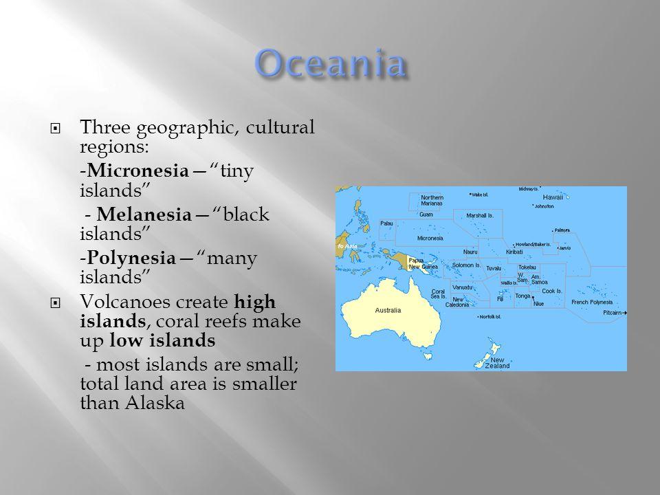 " Three geographic, cultural regions: - Micronesia —""tiny islands"" - Melanesia —""black islands"" - Polynesia —""many islands""  Volcanoes create high is"