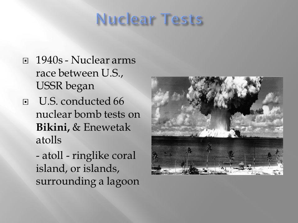  1940s - Nuclear arms race between U.S., USSR began  U.S. conducted 66 nuclear bomb tests on Bikini, & Enewetak atolls - atoll - ringlike coral isla