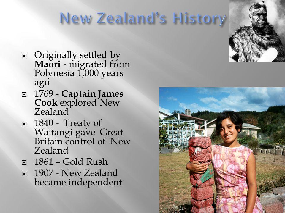  Originally settled by Maori - migrated from Polynesia 1,000 years ago  1769 - Captain James Cook explored New Zealand  1840 - Treaty of Waitangi g
