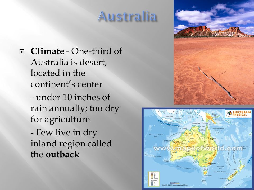  Climate - One-third of Australia is desert, located in the continent's center - under 10 inches of rain annually; too dry for agriculture - Few live