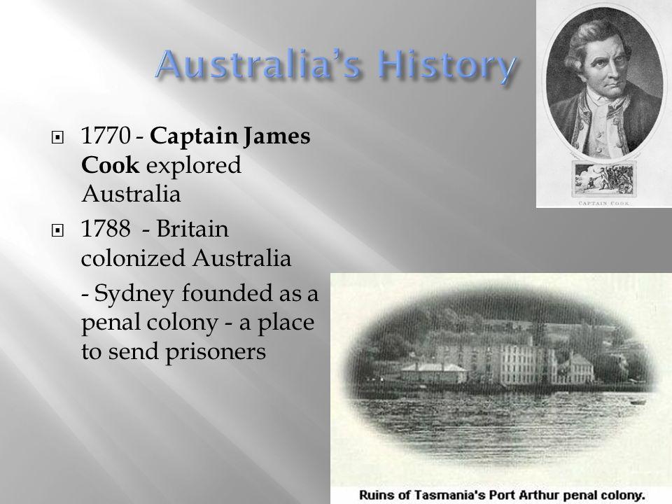  1770 - Captain James Cook explored Australia  1788 - Britain colonized Australia - Sydney founded as a penal colony - a place to send prisoners