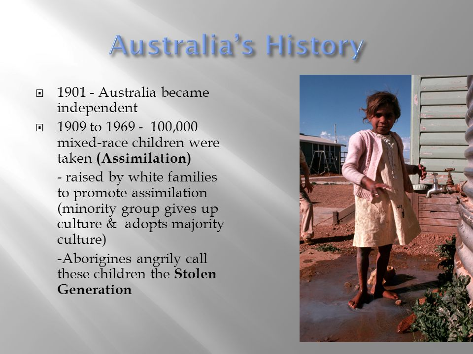  1901 - Australia became independent  1909 to 1969 - 100,000 mixed-race children were taken (Assimilation) - raised by white families to promote ass