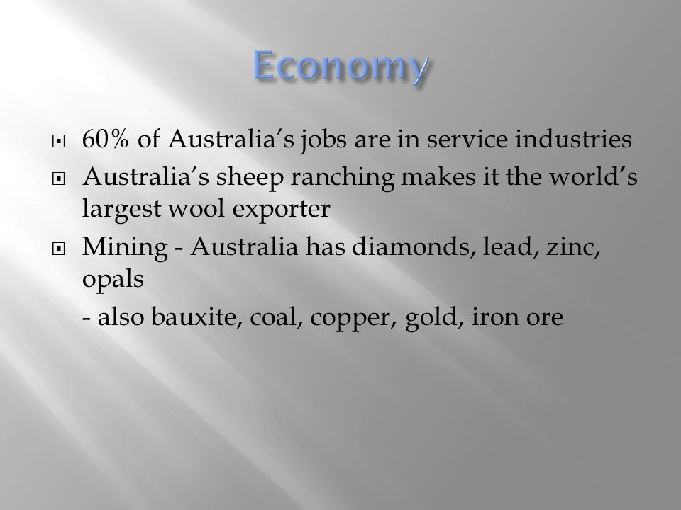  60% of Australia's jobs are in service industries  Australia's sheep ranching makes it the world's largest wool exporter  Mining - Australia has d