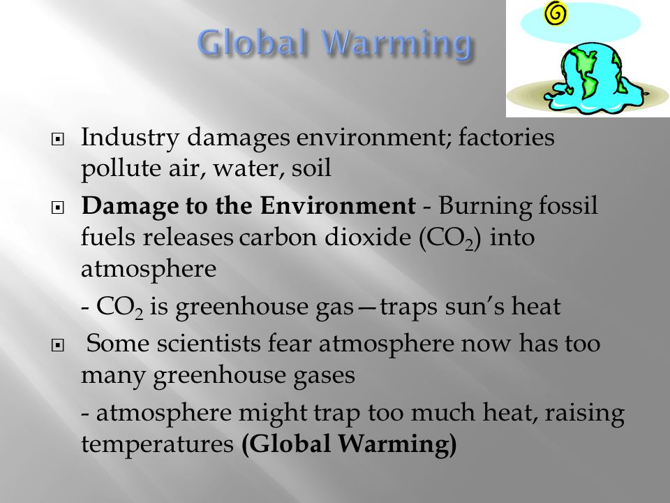  Industry damages environment; factories pollute air, water, soil  Damage to the Environment - Burning fossil fuels releases carbon dioxide (CO 2 )