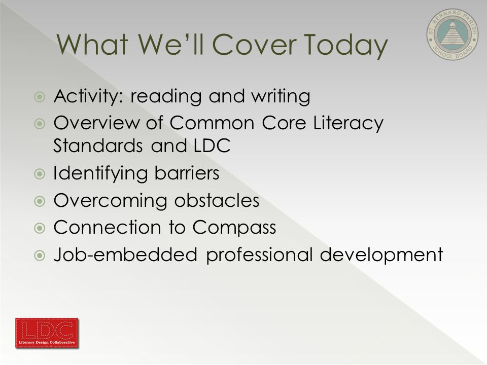  Activity: reading and writing  Overview of Common Core Literacy Standards and LDC  Identifying barriers  Overcoming obstacles  Connection to Compass  Job-embedded professional development What We'll Cover Today