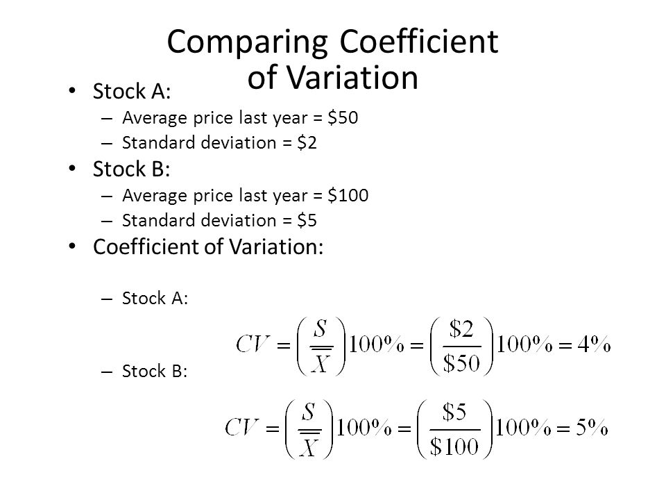 Comparing Coefficient of Variation Stock A: – Average price last year = $50 – Standard deviation = $2 Stock B: – Average price last year = $100 – Standard deviation = $5 Coefficient of Variation: – Stock A: – Stock B:
