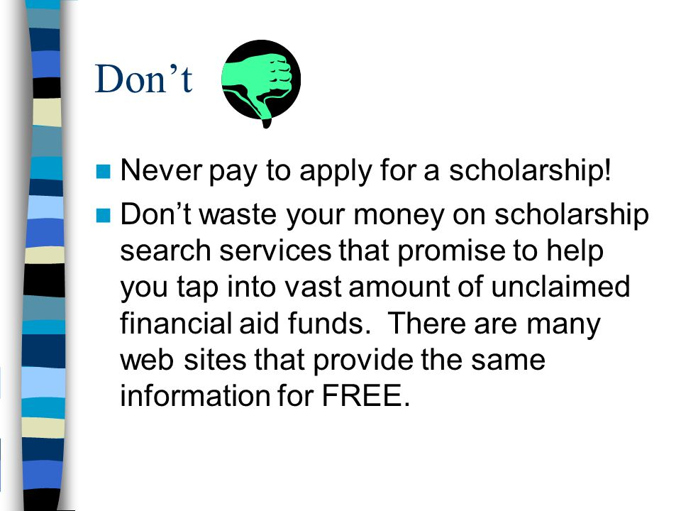 Do's & Don'ts of Scholarships Do Apply, Apply, Apply often and early! Do use multiple sources for finding scholarships Do search locally Do follow ins