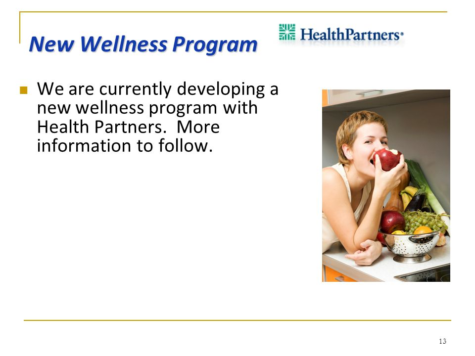 New Wellness Program We are currently developing a new wellness program with Health Partners. More information to follow. 13