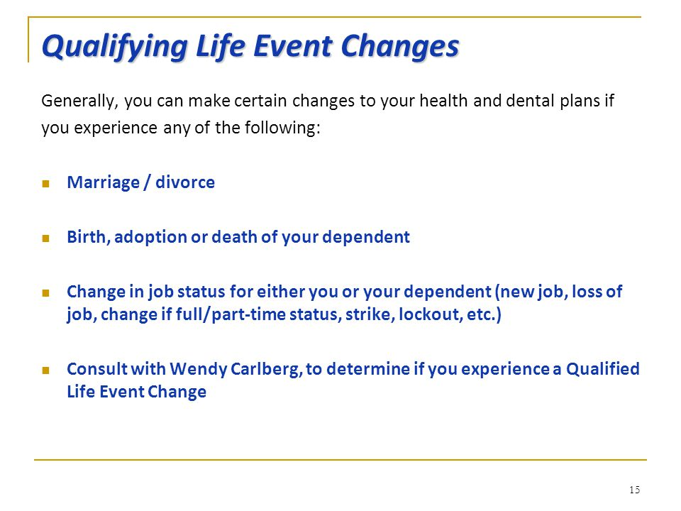 Qualifying Life Event Changes Generally, you can make certain changes to your health and dental plans if you experience any of the following: Marriage / divorce Birth, adoption or death of your dependent Change in job status for either you or your dependent (new job, loss of job, change if full/part-time status, strike, lockout, etc.) Consult with Wendy Carlberg, to determine if you experience a Qualified Life Event Change 15