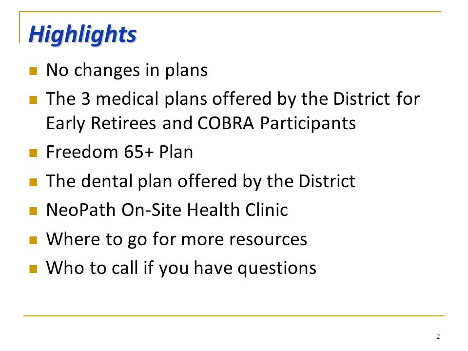 Highlights No changes in plans The 3 medical plans offered by the District for Early Retirees and COBRA Participants Freedom 65+ Plan The dental plan offered by the District NeoPath On-Site Health Clinic Where to go for more resources Who to call if you have questions 2