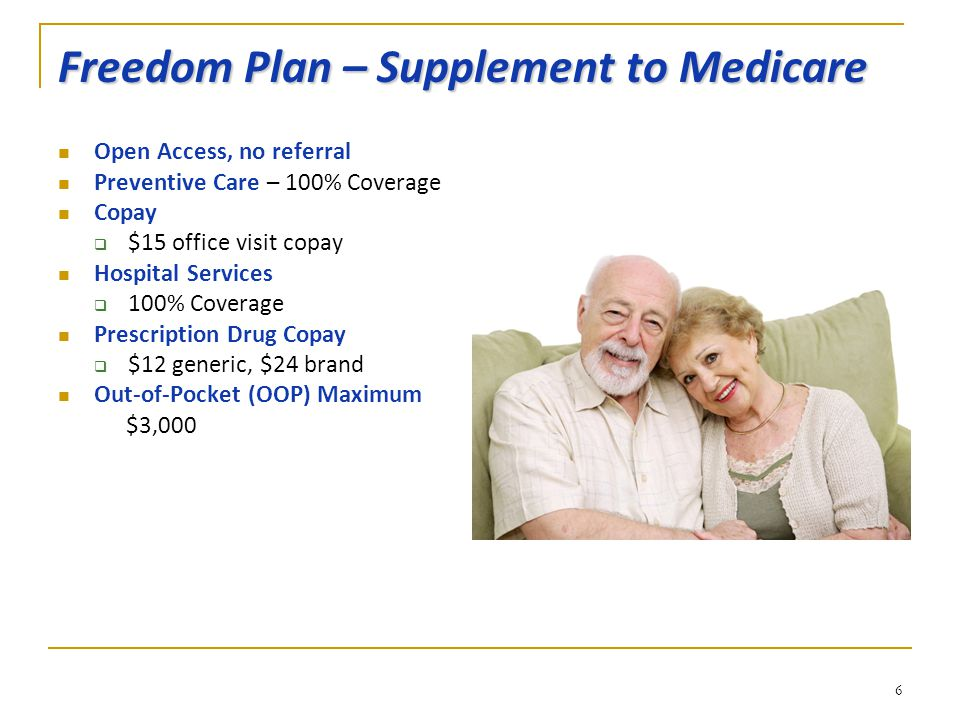 Freedom Plan – Supplement to Medicare Open Access, no referral Preventive Care – 100% Coverage Copay  $15 office visit copay Hospital Services  100% Coverage Prescription Drug Copay  $12 generic, $24 brand Out-of-Pocket (OOP) Maximum $3,000 6
