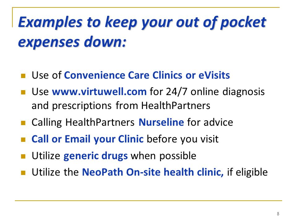 Examples to keep your out of pocket expenses down: Use of Convenience Care Clinics or eVisits Use www.virtuwell.com for 24/7 online diagnosis and prescriptions from HealthPartners Calling HealthPartners Nurseline for advice Call or Email your Clinic before you visit Utilize generic drugs when possible Utilize the NeoPath On-site health clinic, if eligible 8