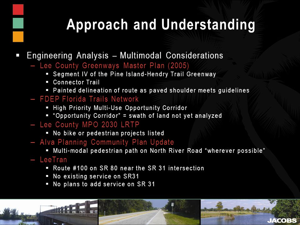 Approach and Understanding  Engineering Analysis – Multimodal Considerations – Lee County Greenways Master Plan (2005)  Segment IV of the Pine Island-Hendry Trail Greenway  Connector Trail  Painted delineation of route as paved shoulder meets guidelines – FDEP Florida Trails Network  High Priority Multi-Use Opportunity Corridor  Opportunity Corridor = swath of land not yet analyzed – Lee County MPO 2030 LRTP  No bike or pedestrian projects listed – Alva Planning Community Plan Update  Multi-modal pedestrian path on North River Road wherever possible – LeeTran  Route #100 on SR 80 near the SR 31 intersection  No existing service on SR31  No plans to add service on SR 31