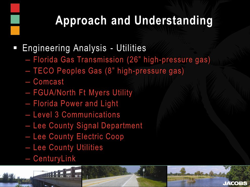 Approach and Understanding  Engineering Analysis - Utilities – Florida Gas Transmission (26 high-pressure gas) – TECO Peoples Gas (8 high-pressure gas) – Comcast – FGUA/North Ft Myers Utility – Florida Power and Light – Level 3 Communications – Lee County Signal Department – Lee County Electric Coop – Lee County Utilities – CenturyLink
