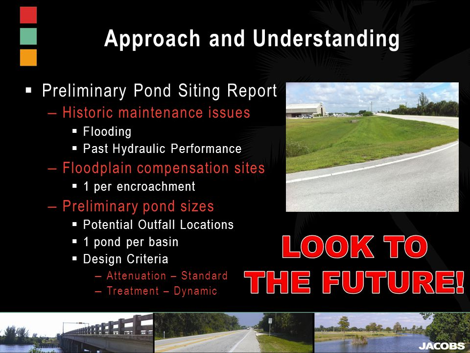 Approach and Understanding  Preliminary Pond Siting Report – Historic maintenance issues  Flooding  Past Hydraulic Performance – Floodplain compensation sites  1 per encroachment – Preliminary pond sizes  Potential Outfall Locations  1 pond per basin  Design Criteria – Attenuation – Standard – Treatment – Dynamic