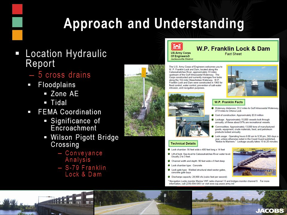 Approach and Understanding  Location Hydraulic Report – 5 cross drains  Floodplains  Zone AE  Tidal  FEMA Coordination  Significance of Encroachment  Wilson Pigott Bridge Crossing – Conveyance Analysis – S-79 Franklin Lock & Dam BEGIN PROJECT END PROJECT