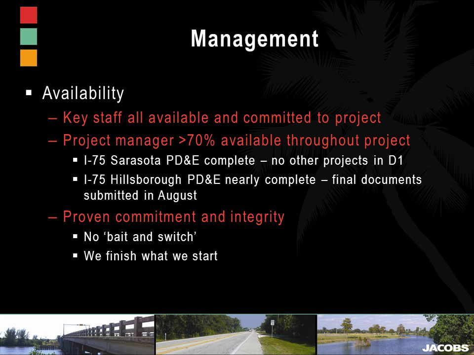 Management  Availability – Key staff all available and committed to project – Project manager >70% available throughout project  I-75 Sarasota PD&E complete – no other projects in D1  I-75 Hillsborough PD&E nearly complete – final documents submitted in August – Proven commitment and integrity  No 'bait and switch'  We finish what we start