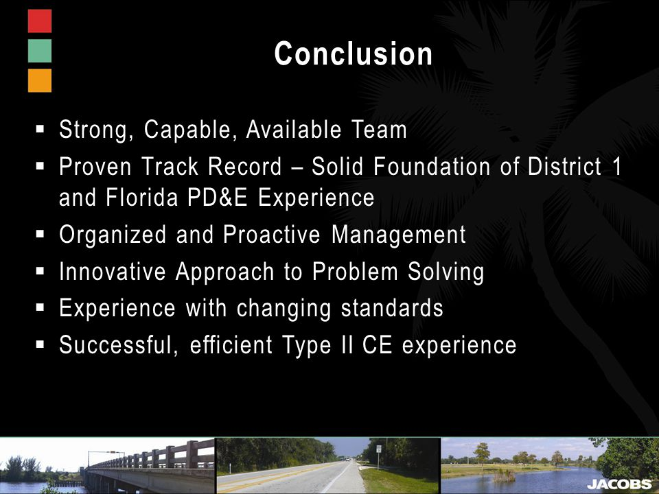 Conclusion  Strong, Capable, Available Team  Proven Track Record – Solid Foundation of District 1 and Florida PD&E Experience  Organized and Proactive Management  Innovative Approach to Problem Solving  Experience with changing standards  Successful, efficient Type II CE experience