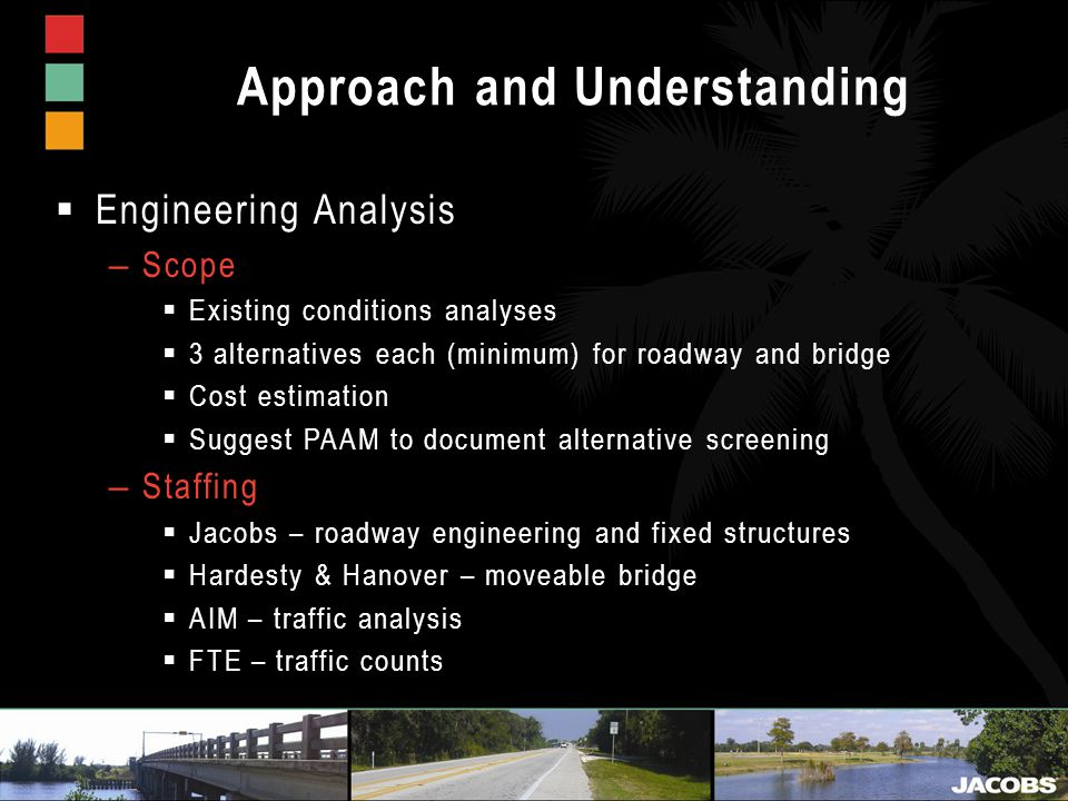 Approach and Understanding  Engineering Analysis – Scope  Existing conditions analyses  3 alternatives each (minimum) for roadway and bridge  Cost estimation  Suggest PAAM to document alternative screening – Staffing  Jacobs – roadway engineering and fixed structures  Hardesty & Hanover – moveable bridge  AIM – traffic analysis  FTE – traffic counts