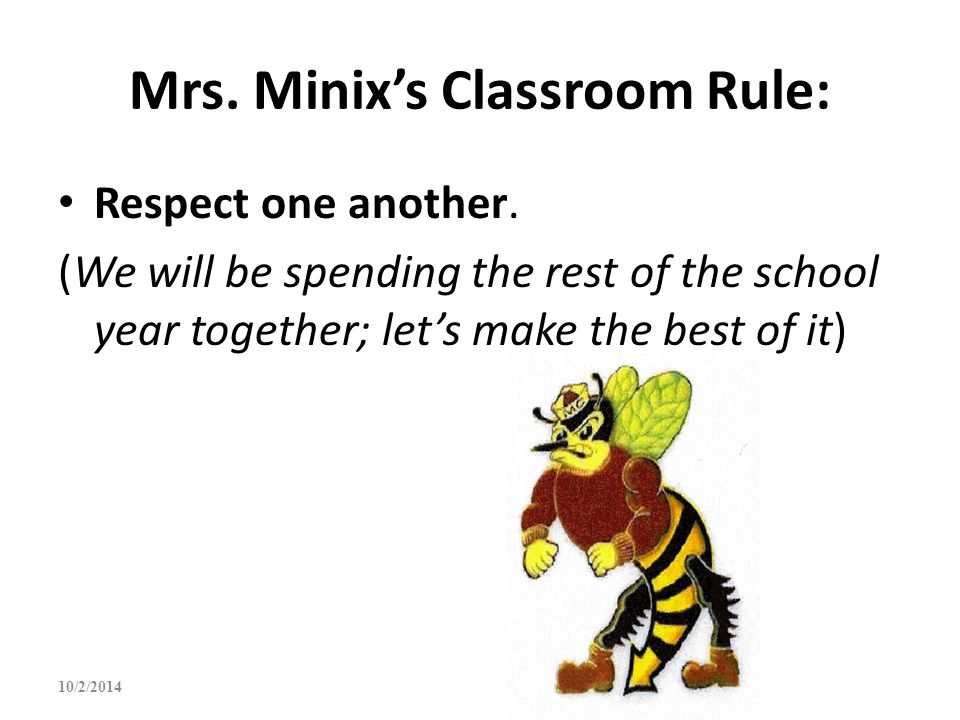 Mrs. Minix's Classroom Rule: Respect one another. (We will be spending the rest of the school year together; let's make the best of it) 10/2/2014