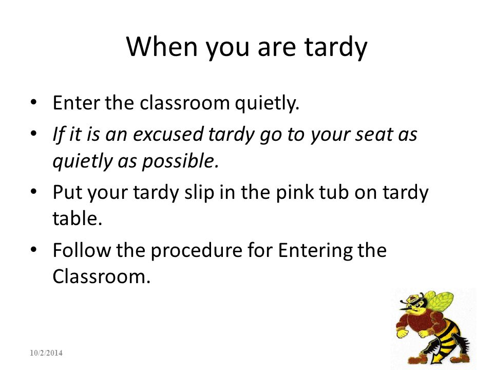 When you are tardy Enter the classroom quietly. If it is an excused tardy go to your seat as quietly as possible. Put your tardy slip in the pink tub