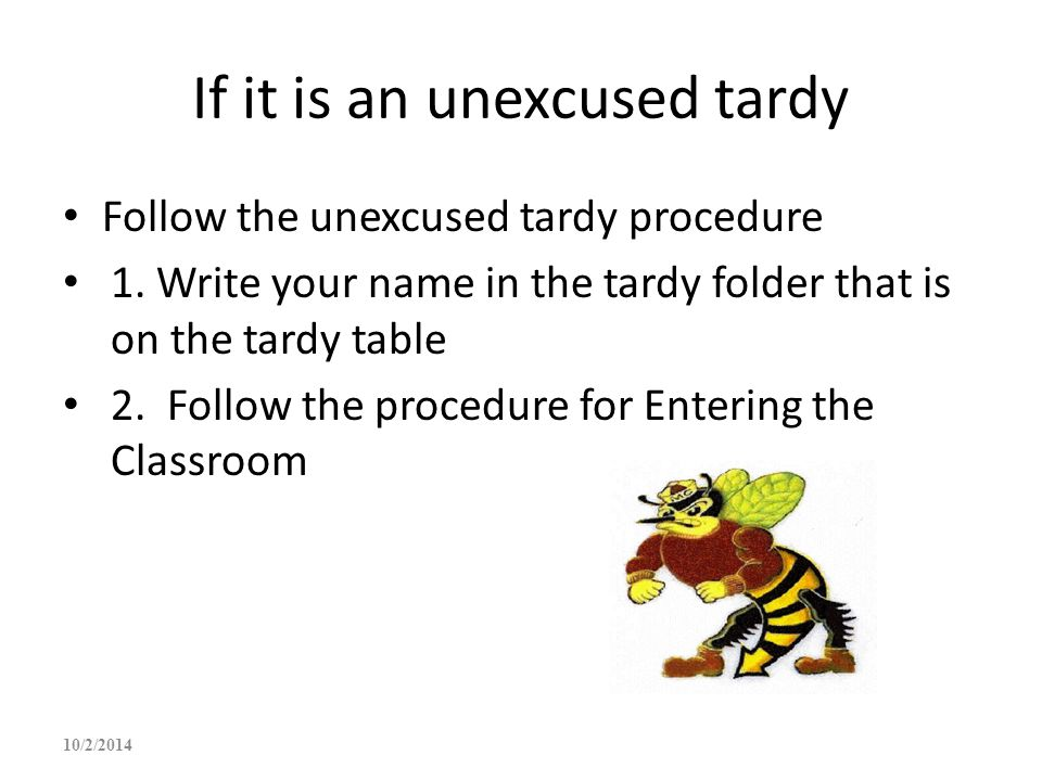 If it is an unexcused tardy Follow the unexcused tardy procedure 1. Write your name in the tardy folder that is on the tardy table 2. Follow the proce