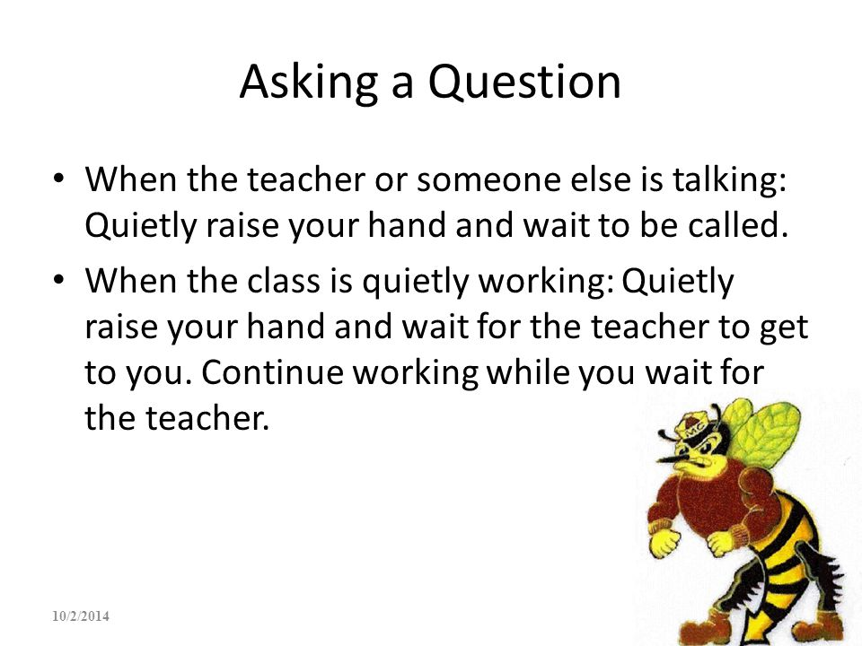 Asking a Question When the teacher or someone else is talking: Quietly raise your hand and wait to be called. When the class is quietly working: Quiet