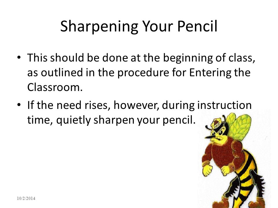 Sharpening Your Pencil This should be done at the beginning of class, as outlined in the procedure for Entering the Classroom. If the need rises, howe
