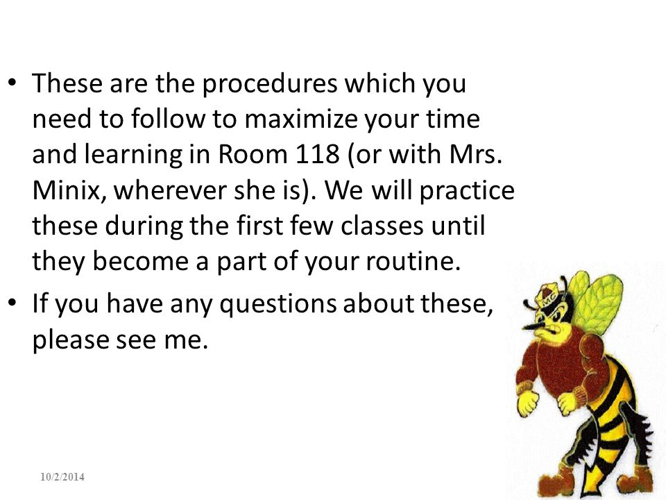 These are the procedures which you need to follow to maximize your time and learning in Room 118 (or with Mrs. Minix, wherever she is). We will practi