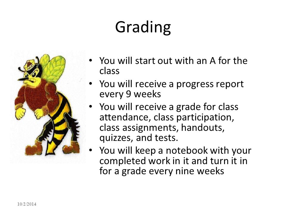 Grading You will start out with an A for the class You will receive a progress report every 9 weeks You will receive a grade for class attendance, cla