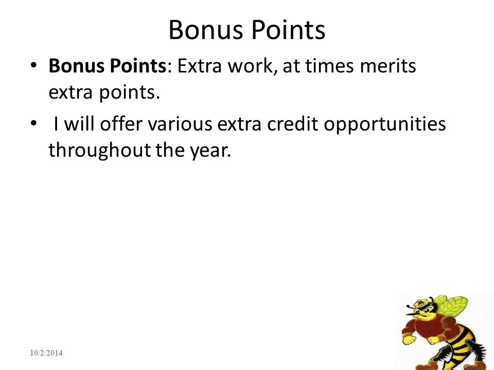 Bonus Points Bonus Points: Extra work, at times merits extra points. I will offer various extra credit opportunities throughout the year. 10/2/2014